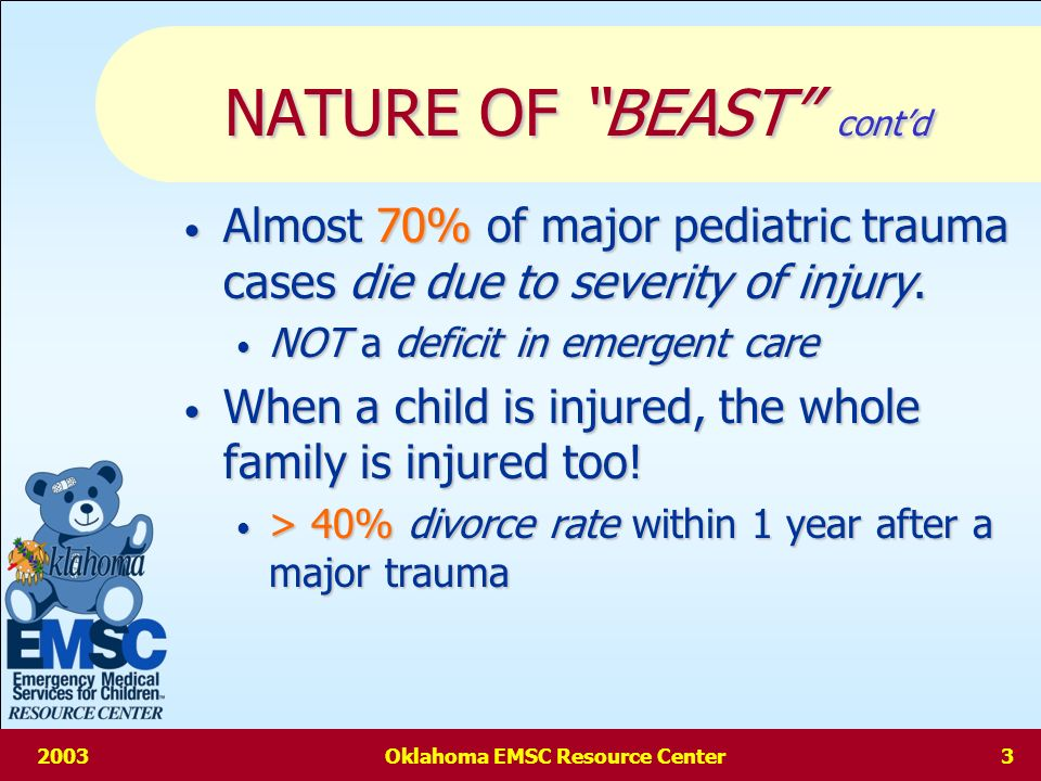 2003Oklahoma EMSC Resource Center2 NATURE OF BEAST Pediatrics account for 15-25% of total emergent care patients.