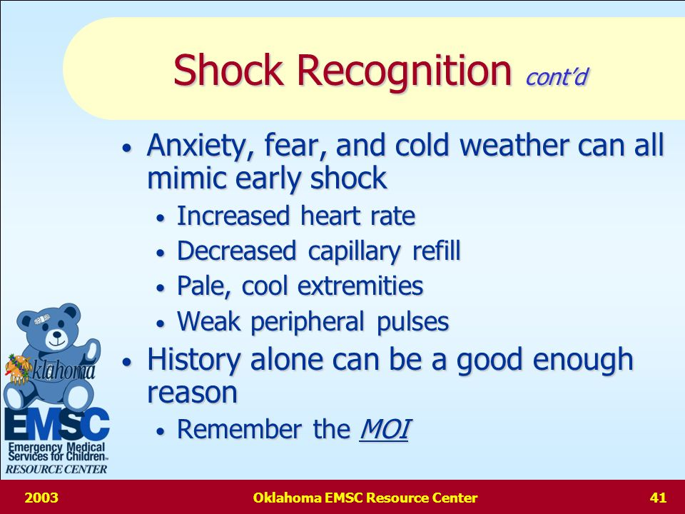 2003Oklahoma EMSC Resource Center40 Shock Recognition contd Altered mental status may be first sign of shock Altered mental status may be first sign of shock Another early sign is DELAYED CAPILLARY REFILL Another early sign is DELAYED CAPILLARY REFILL Next comes a decrease in pulse pressure Next comes a decrease in pulse pressure Systolic minus Diastolic Systolic minus Diastolic Drop in Blood Pressure is a LATE SIGN Drop in Blood Pressure is a LATE SIGN Systolic should be > [ 70 + 2(age in years)] but it rarely falls below this until 25-30% blood loss Systolic should be > [ 70 + 2(age in years)] but it rarely falls below this until 25-30% blood loss