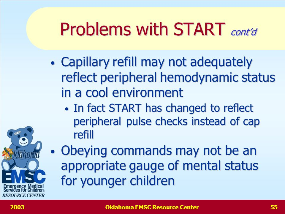 2003Oklahoma EMSC Resource Center54 Pediatric Problems with START Apneic child more likely to have a primary respiratory problem than adult Apneic child more likely to have a primary respiratory problem than adult Perfusion may be maintained for a short time & child may be salvageable Perfusion may be maintained for a short time & child may be salvageable RR +/- 30 may either over-triage or under-triage a child, depending on age RR +/- 30 may either over-triage or under-triage a child, depending on age