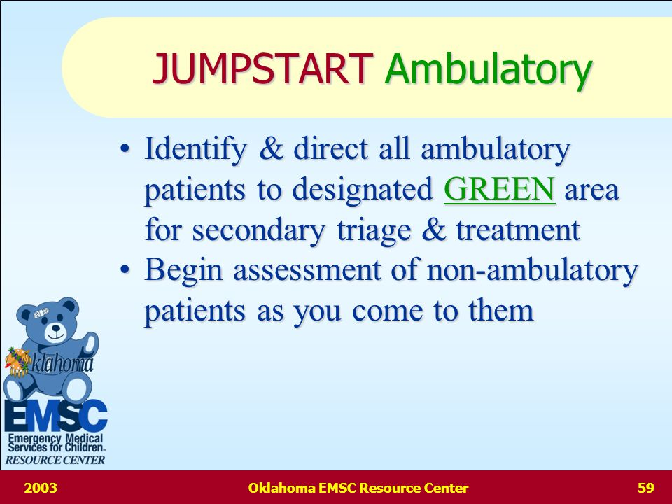 2003Oklahoma EMSC Resource Center58 JUMPSTART Age Ages 1-8 years chosen Ages 1-8 years chosen <1 year of age is less likely to be ambulatory <1 year of age is less likely to be ambulatory – These children can be triaged using JUMPSTART but should be fully screened – If all DELAYED criteria satisfied & without significant external injuries, the child may be classified as AMBULATORY Pertinent pediatric physiology (specifically airway) approaches that of adults by approximately eight years of age Pertinent pediatric physiology (specifically airway) approaches that of adults by approximately eight years of age