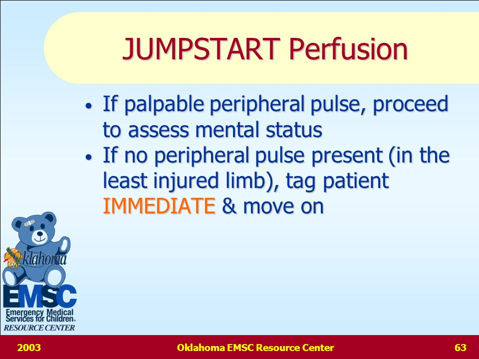 2003Oklahoma EMSC Resource Center62 JUMPSTART Respiratory Rate If respiratory rate is 15-40/min (1 breath every 2-4 sec) assess perfusion If respiratory rate is 15-40/min (1 breath every 2-4 sec) assess perfusion If respiratory rate is 40/min ( 1 breath every 2 sec) or irregular, tag patient as IMMEDIATE & move on If respiratory rate is 40/min ( 1 breath every 2 sec) or irregular, tag patient as IMMEDIATE & move on