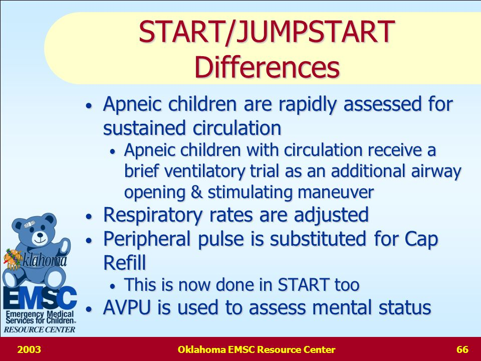 2003Oklahoma EMSC Resource Center65 START/JUMPSTART Similarities As soon as a definitive triage category determined further assessment STOPS As soon as a definitive triage category determined further assessment STOPS Ambulatory patients are immediately moved away for secondary triage Ambulatory patients are immediately moved away for secondary triage To be in the DELAYED category pts must have adequate respirations & perfusion & mental status that is unlikely to compromise the airway To be in the DELAYED category pts must have adequate respirations & perfusion & mental status that is unlikely to compromise the airway