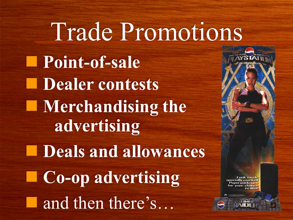 Trade Promotions n Dealer contests n Point-of-sale n Merchandising the advertising n Deals and allowances n Co-op advertising n and then theres… n Mer