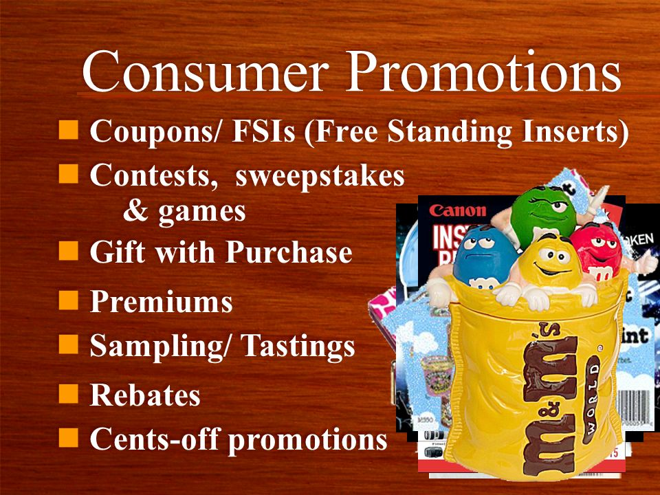 Consumer Promotions n Coupons/ FSIs (Free Standing Inserts) n Contests, sweepstakes & games n Cents-off promotions n Premiums n Sampling/ Tastings n R