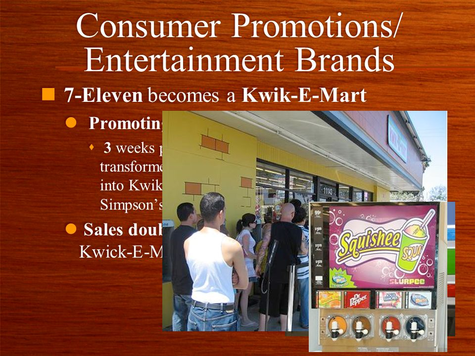 Consumer Promotions/ Entertainment Brands n 7-Eleven becomes a Kwik-E-Mart l Promoting The Simpsons Movie s 3 weeks prior to release date 7-11 transformed 12 of its convenience stores into Kwik-E-Marts, featured in the Simpsons fictious town.