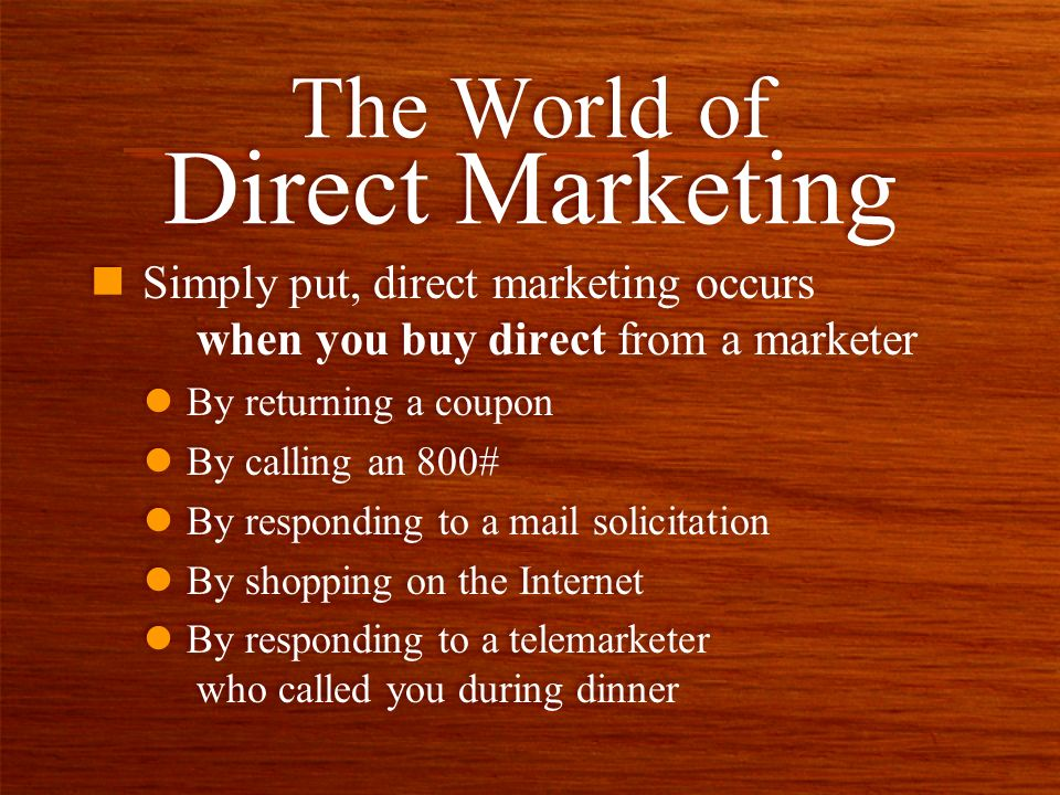 n Simply put, direct marketing occurs when you buy direct from a marketer l By returning a coupon l By calling an 800# l By responding to a mail solicitation l By shopping on the Internet l By responding to a telemarketer who called you during dinner n Simply put, direct marketing occurs when you buy direct from a marketer l By returning a coupon l By calling an 800# l By responding to a mail solicitation l By shopping on the Internet l By responding to a telemarketer who called you during dinner The World of Direct Marketing