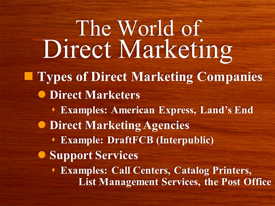 n Types of Direct Marketing Companies The World of Direct Marketing l Direct Marketers s Examples: American Express, Lands End l Direct Marketing Agencies s Example: DraftFCB (Interpublic) l Support Services s Examples: Call Centers, Catalog Printers, List Management Services, the Post Office l Direct Marketers s Examples: American Express, Lands End l Direct Marketing Agencies s Example: DraftFCB (Interpublic) l Support Services s Examples: Call Centers, Catalog Printers, List Management Services, the Post Office