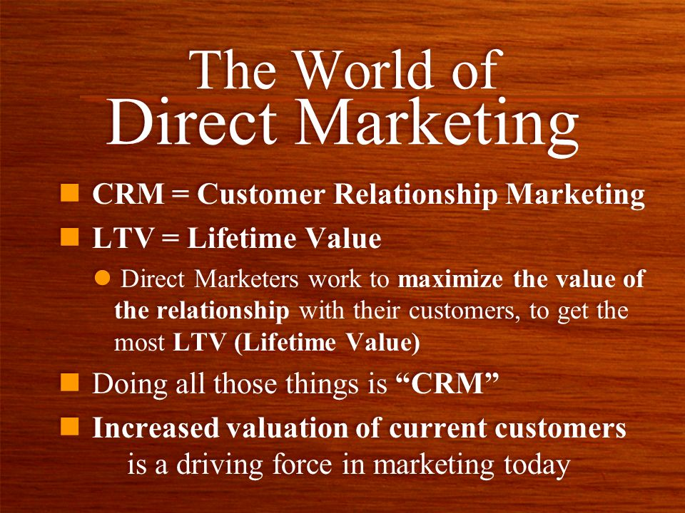 n CRM = Customer Relationship Marketing n LTV = Lifetime Value l Direct Marketers work to maximize the value of the relationship with their customers, to get the most LTV (Lifetime Value) n Doing all those things is CRM n Increased valuation of current customers is a driving force in marketing today n CRM = Customer Relationship Marketing n LTV = Lifetime Value l Direct Marketers work to maximize the value of the relationship with their customers, to get the most LTV (Lifetime Value) n Doing all those things is CRM n Increased valuation of current customers is a driving force in marketing today The World of Direct Marketing