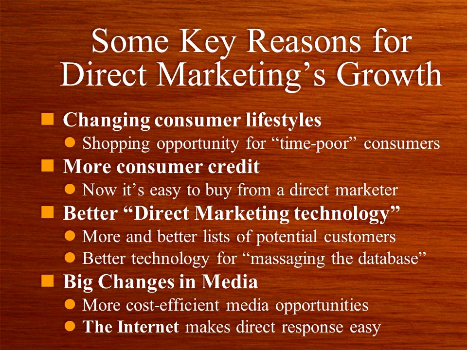 Some Key Reasons for Direct Marketings Growth n Changing consumer lifestyles l Shopping opportunity for time-poor consumers n More consumer credit l Now its easy to buy from a direct marketer n Better Direct Marketing technology l More and better lists of potential customers l Better technology for massaging the database n Big Changes in Media l More cost-efficient media opportunities l The Internet makes direct response easy n Changing consumer lifestyles l Shopping opportunity for time-poor consumers n More consumer credit l Now its easy to buy from a direct marketer n Better Direct Marketing technology l More and better lists of potential customers l Better technology for massaging the database n Big Changes in Media l More cost-efficient media opportunities l The Internet makes direct response easy