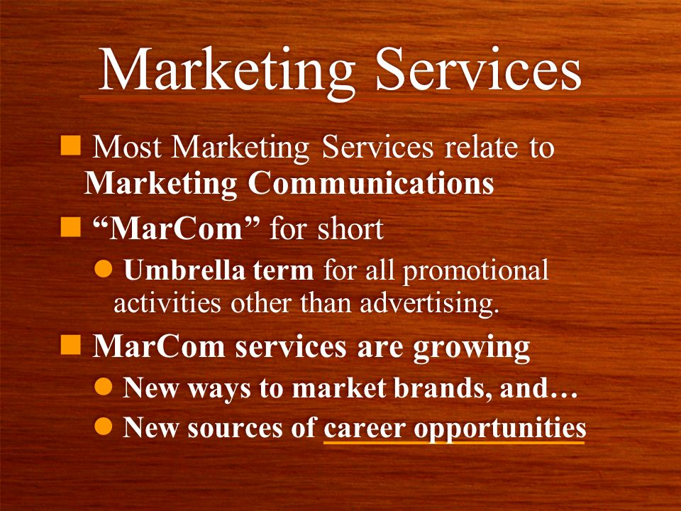Marketing Services n Most Marketing Services relate to Marketing Communications n MarCom for short l Umbrella term for all promotional activities other than advertising.
