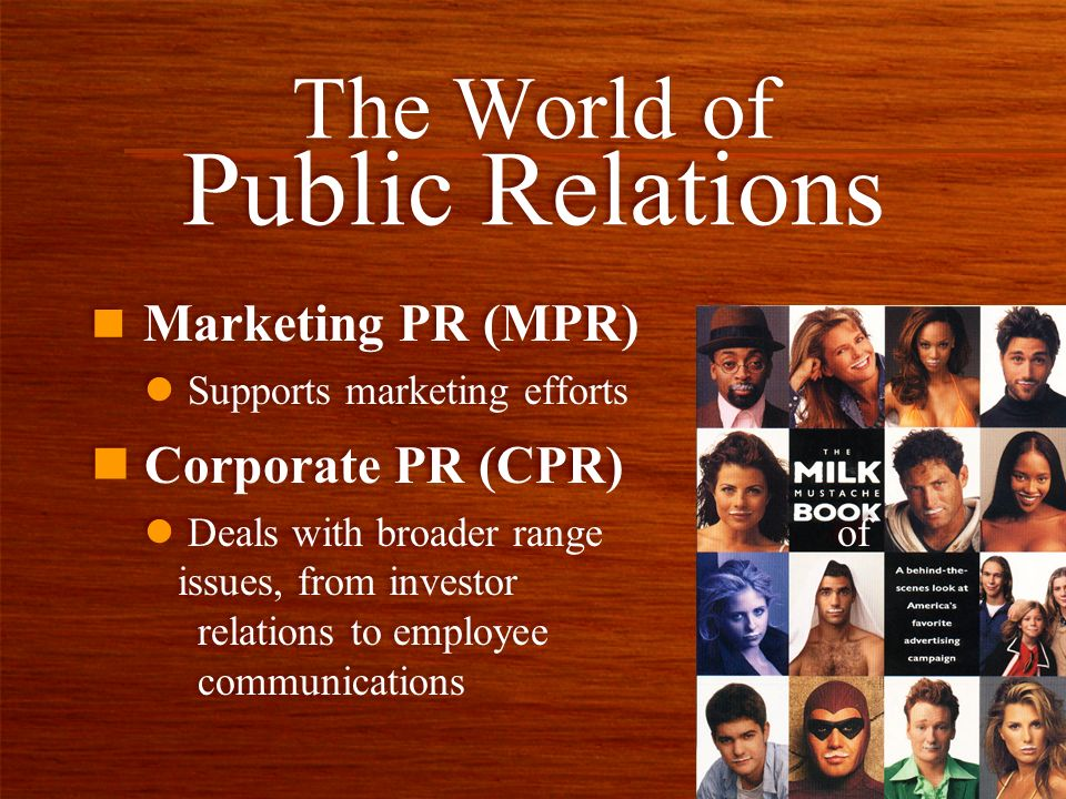n Marketing PR (MPR) l Supports marketing efforts n Marketing PR (MPR) l Supports marketing efforts The World of Public Relations n Corporate PR (CPR)