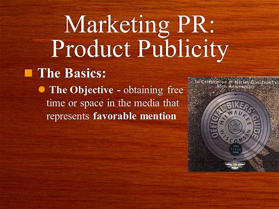 Marketing PR: Product Publicity n The Basics: l The Objective - obtaining free time or space in the media that represents favorable mention