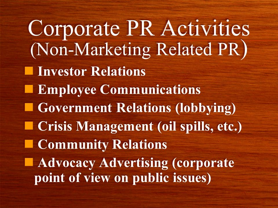 Corporate PR Activities (Non-Marketing Related PR ) n Investor Relations n Employee Communications n Government Relations (lobbying) n Crisis Management (oil spills, etc.) n Community Relations n Advocacy Advertising (corporate point of view on public issues) n Investor Relations n Employee Communications n Government Relations (lobbying) n Crisis Management (oil spills, etc.) n Community Relations n Advocacy Advertising (corporate point of view on public issues)