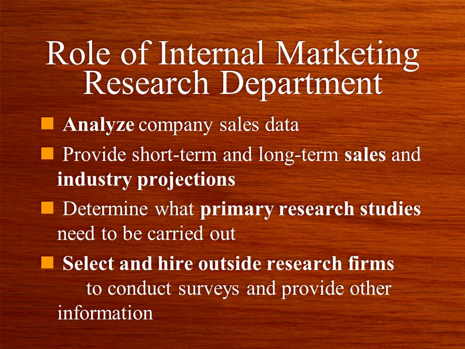 Role of Internal Marketing Research Department n Analyze company sales data n Provide short-term and long-term sales and industry projections n Determine what primary research studies need to be carried out n Select and hire outside research firms to conduct surveys and provide other information n Analyze company sales data n Provide short-term and long-term sales and industry projections n Determine what primary research studies need to be carried out n Select and hire outside research firms to conduct surveys and provide other information