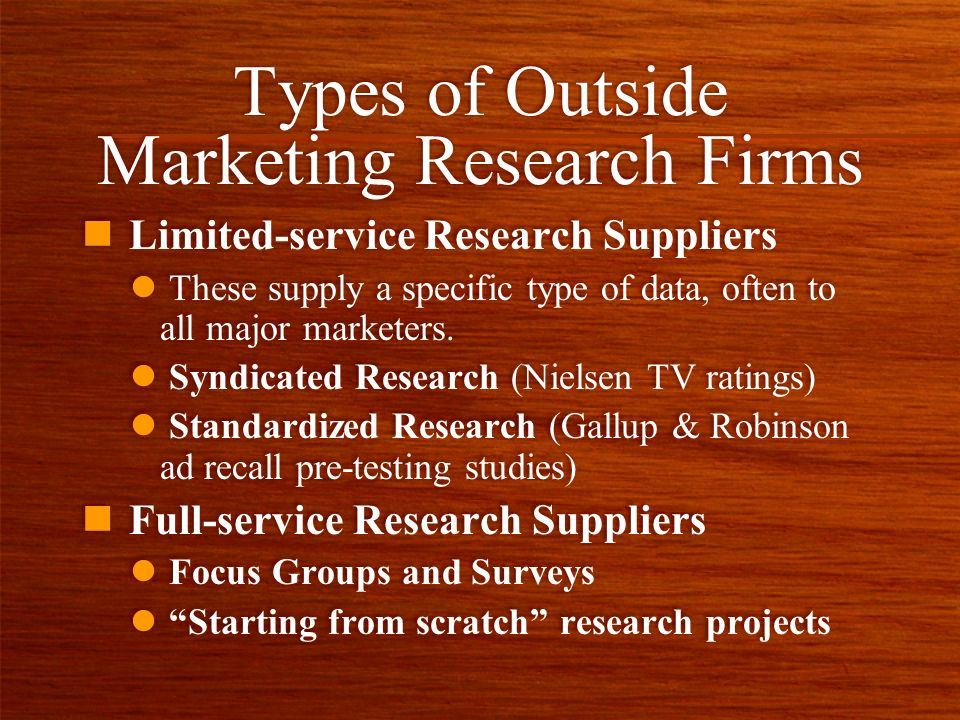 Types of Outside Marketing Research Firms n Limited-service Research Suppliers l These supply a specific type of data, often to all major marketers. l