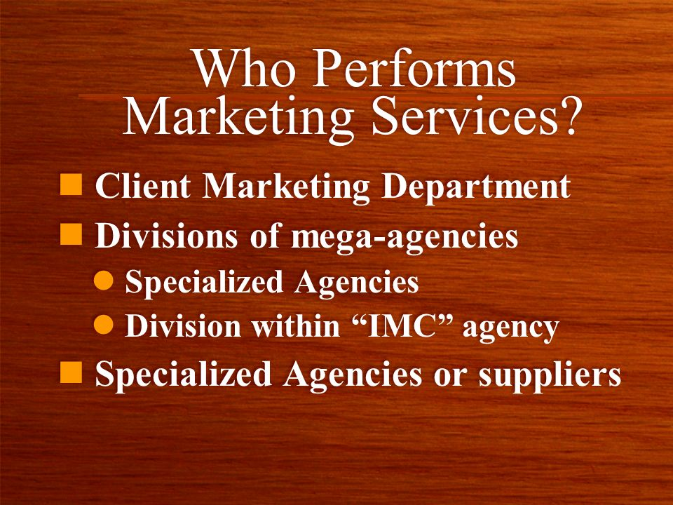 Who Performs Marketing Services? n Client Marketing Department n Divisions of mega-agencies l Specialized Agencies l Division within IMC agency n Spec
