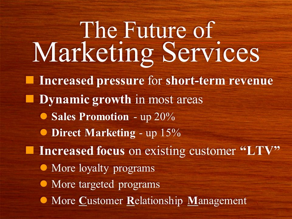 n Increased pressure for short-term revenue n Dynamic growth in most areas l Sales Promotion - up 20% l Direct Marketing - up 15% n Increased focus on existing customer LTV l More loyalty programs l More targeted programs l More Customer Relationship Management n Increased pressure for short-term revenue n Dynamic growth in most areas l Sales Promotion - up 20% l Direct Marketing - up 15% n Increased focus on existing customer LTV l More loyalty programs l More targeted programs l More Customer Relationship Management The Future of Marketing Services