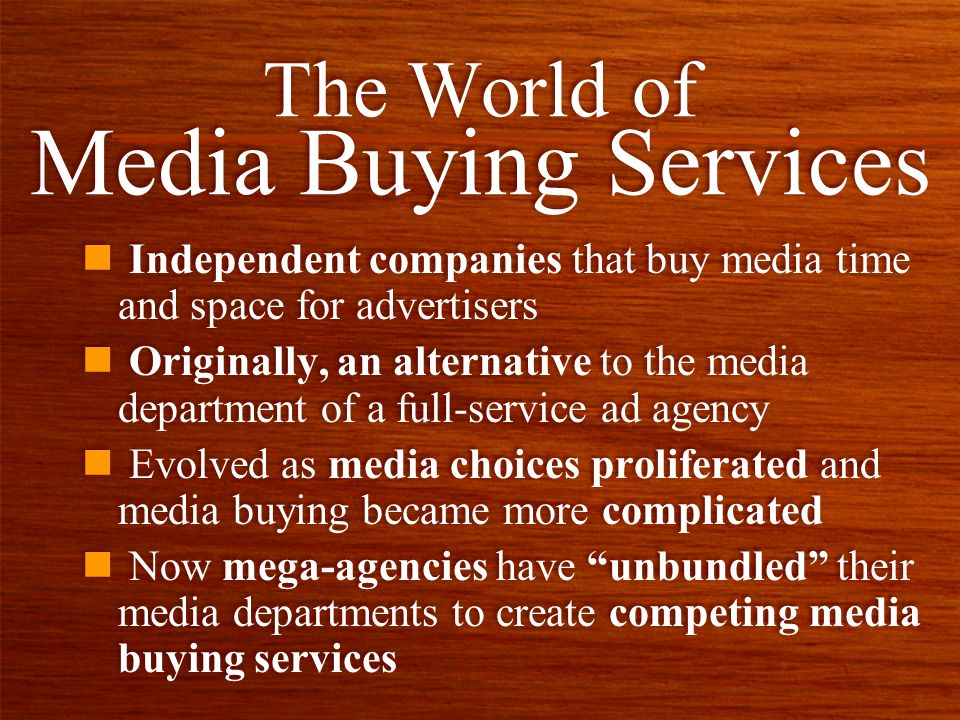 n Independent companies that buy media time and space for advertisers n Originally, an alternative to the media department of a full-service ad agency n Evolved as media choices proliferated and media buying became more complicated n Now mega-agencies have unbundled their media departments to create competing media buying services n Independent companies that buy media time and space for advertisers n Originally, an alternative to the media department of a full-service ad agency n Evolved as media choices proliferated and media buying became more complicated n Now mega-agencies have unbundled their media departments to create competing media buying services The World of Media Buying Services