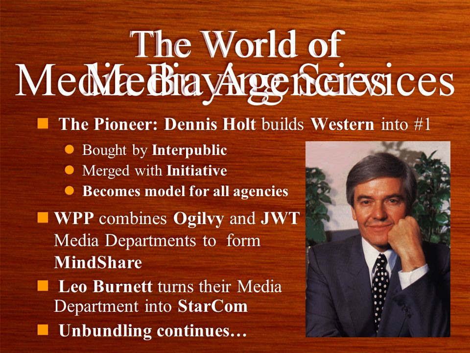 n The Pioneer: Dennis Holt builds Western into #1 The World of Media Buying Services l Bought by Interpublic l Merged with Initiative l Becomes model for all agencies l Bought by Interpublic l Merged with Initiative l Becomes model for all agencies The World of Media Agencies nWPP combines Ogilvy and JWT Media Departments to form MindShare n Leo Burnett turns their Media Department into StarCom n Unbundling continues… nWPP combines Ogilvy and JWT Media Departments to form MindShare n Leo Burnett turns their Media Department into StarCom n Unbundling continues…