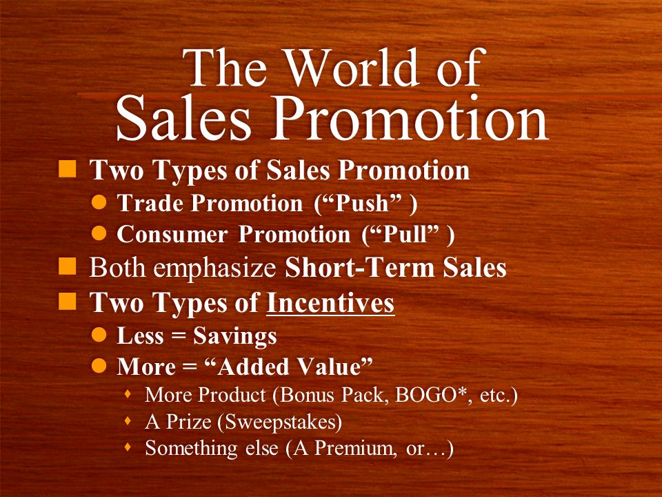 n Two Types of Sales Promotion l Trade Promotion (Push ) l Consumer Promotion (Pull ) n Both emphasize Short-Term Sales n Two Types of Incentives l Less = Savings l More = Added Value s More Product (Bonus Pack, BOGO*, etc.) s A Prize (Sweepstakes) s Something else (A Premium, or…) n Two Types of Sales Promotion l Trade Promotion (Push ) l Consumer Promotion (Pull ) n Both emphasize Short-Term Sales n Two Types of Incentives l Less = Savings l More = Added Value s More Product (Bonus Pack, BOGO*, etc.) s A Prize (Sweepstakes) s Something else (A Premium, or…) The World of Sales Promotion