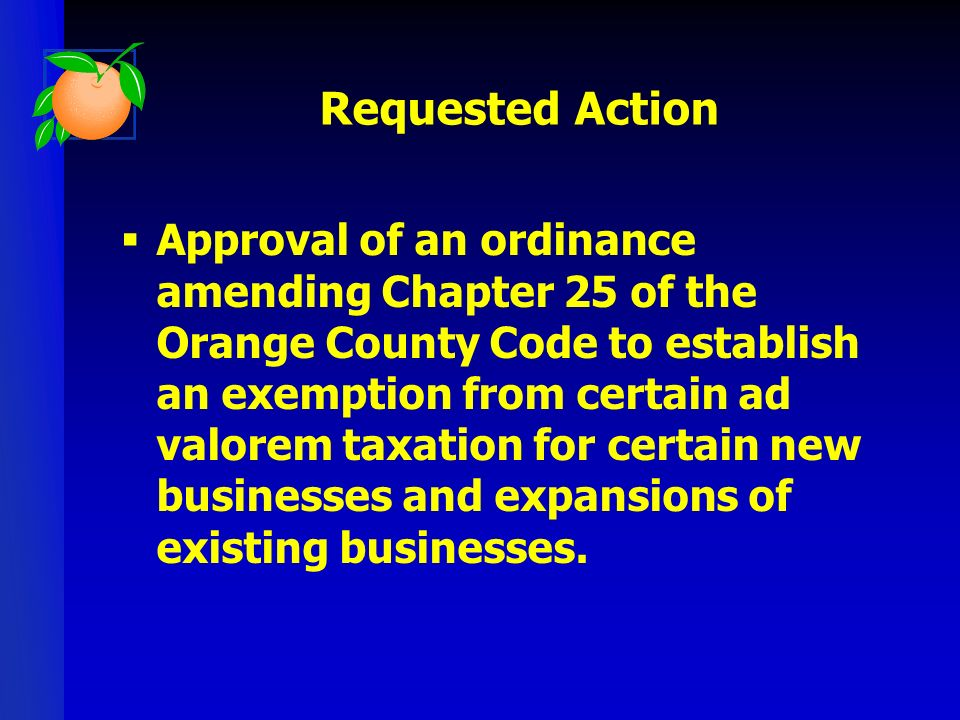 Requested Action Approval of an ordinance amending Chapter 25 of the Orange County Code to establish an exemption from certain ad valorem taxation for certain new businesses and expansions of existing businesses.