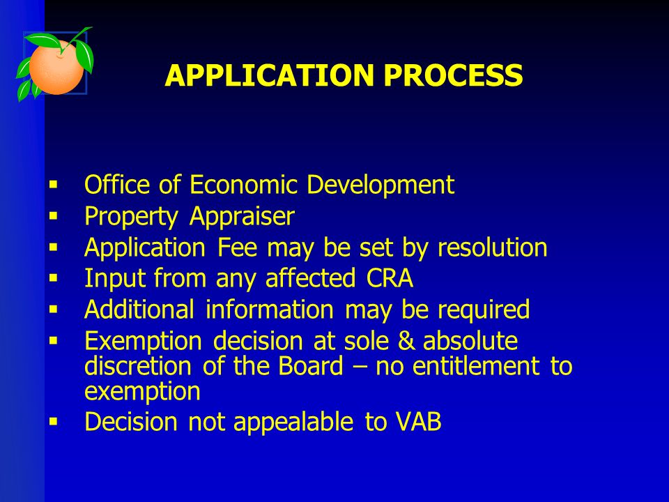 Office of Economic Development Property Appraiser Application Fee may be set by resolution Input from any affected CRA Additional information may be required Exemption decision at sole & absolute discretion of the Board – no entitlement to exemption Decision not appealable to VAB APPLICATION PROCESS