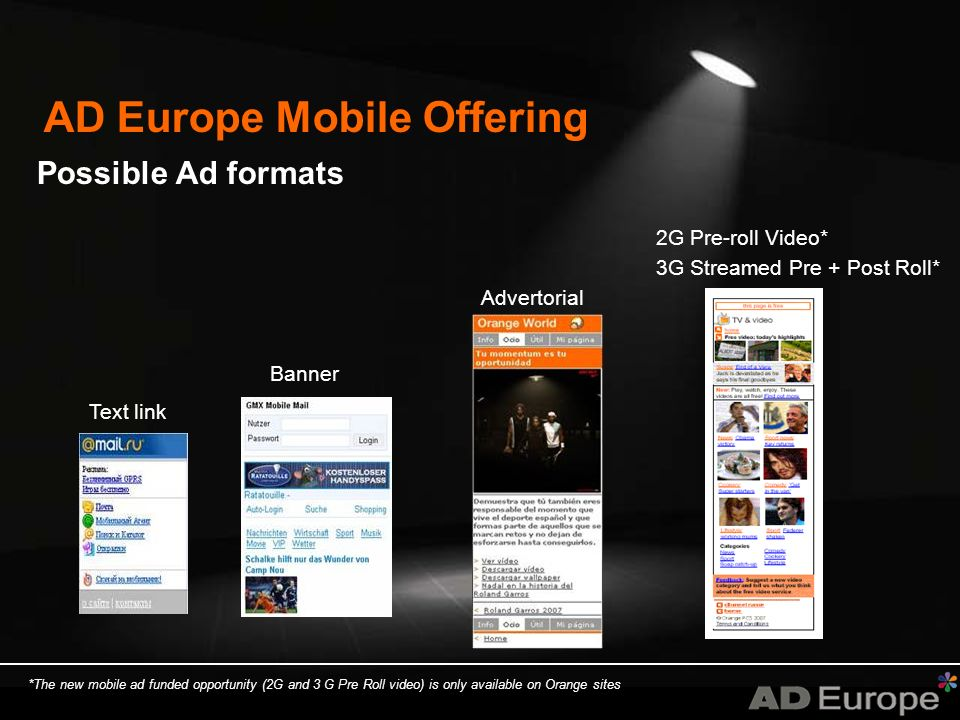 AD Europe Mobile Offering Possible Ad formats *The new mobile ad funded opportunity (2G and 3 G Pre Roll video) is only available on Orange sites Banner Text link Advertorial 2G Pre-roll Video* 3G Streamed Pre + Post Roll*