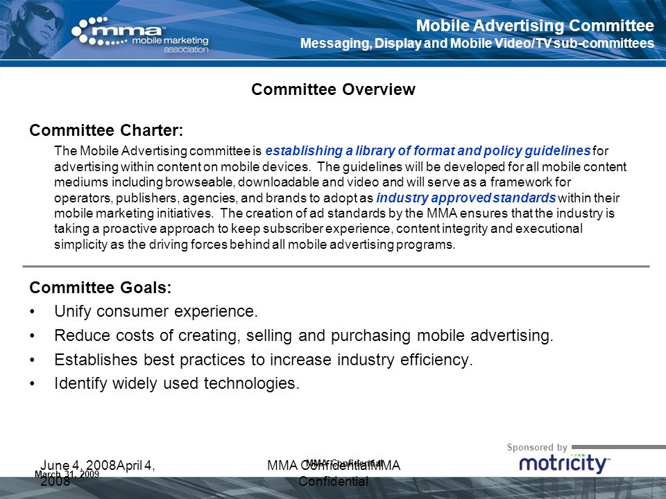 Sponsored by MMA Confidential March 31, 2009 June 4, 2008April 4, 2008 MMA ConfidentialMMA Confidential Committee Charter: The Mobile Advertising committee is establishing a library of format and policy guidelines for advertising within content on mobile devices.