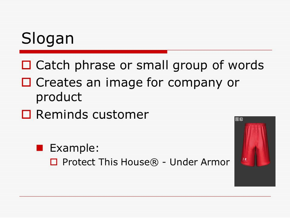 Slogan Catch phrase or small group of words Creates an image for company or product Reminds customer Example: Protect This House® - Under Armor