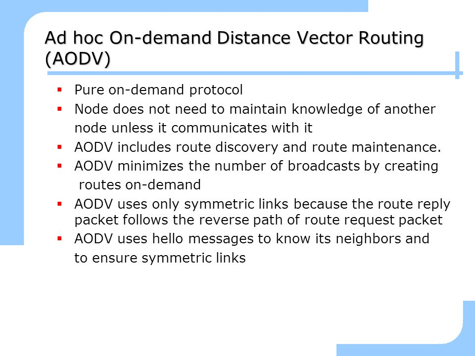 Ad hoc On-demand Distance Vector Routing (AODV) Pure on-demand protocol Node does not need to maintain knowledge of another node unless it communicate
