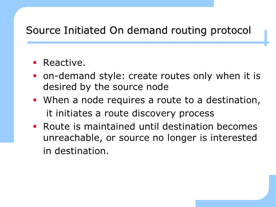 Source Initiated On demand routing protocol Reactive. on-demand style: create routes only when it is desired by the source node When a node requires a