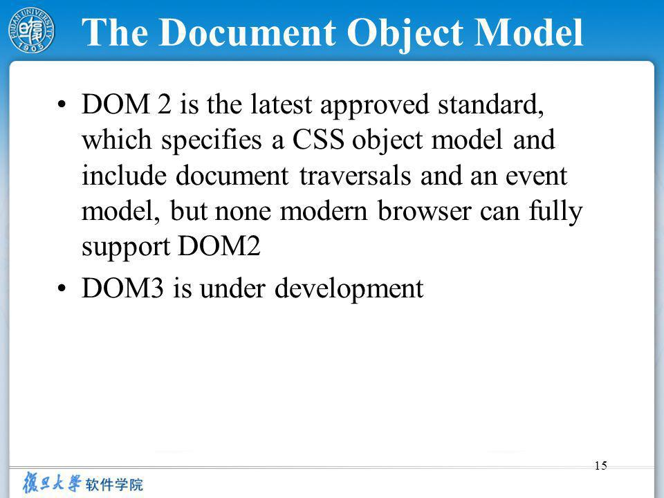 15 The Document Object Model DOM 2 is the latest approved standard, which specifies a CSS object model and include document traversals and an event model, but none modern browser can fully support DOM2 DOM3 is under development