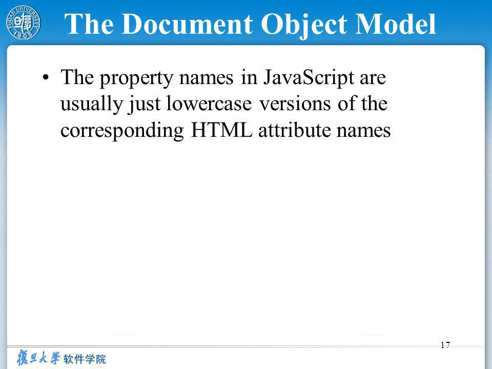 17 The Document Object Model The property names in JavaScript are usually just lowercase versions of the corresponding HTML attribute names