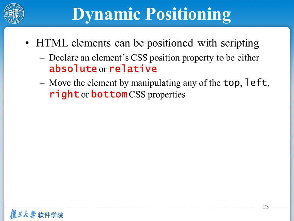 23 Dynamic Positioning HTML elements can be positioned with scripting –Declare an elements CSS position property to be either absolute or relative –Move the element by manipulating any of the top, left, right or bottom CSS properties