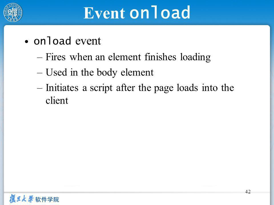 42 Event onload onload event –Fires when an element finishes loading –Used in the body element –Initiates a script after the page loads into the clien