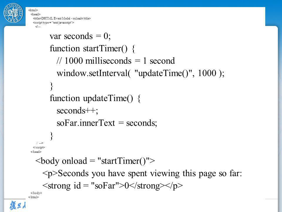 43 DHTML Event Model - onload <!-- var seconds = 0; function startTimer() { // 1000 milliseconds = 1 second window.setInterval(