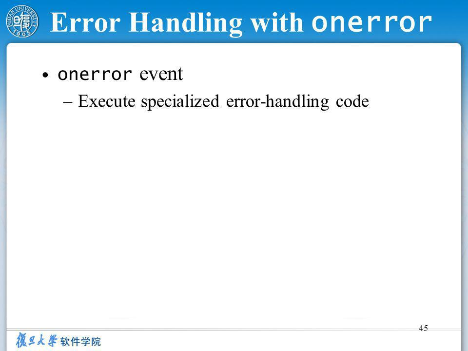 45 Error Handling with onerror onerror event –Execute specialized error-handling code