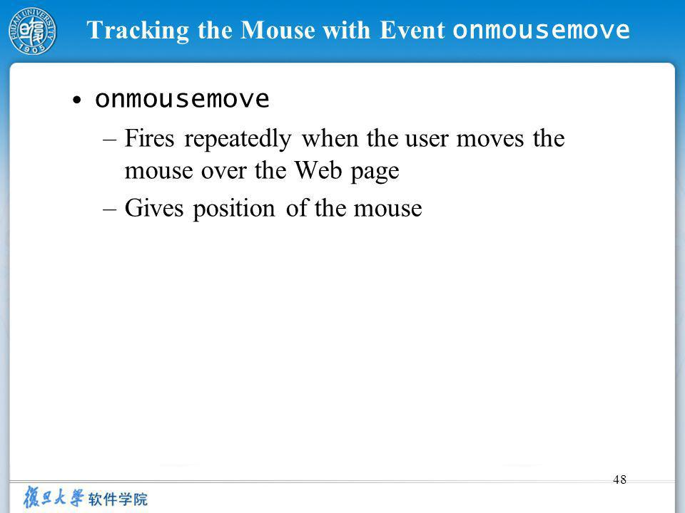 48 Tracking the Mouse with Event onmousemove onmousemove –Fires repeatedly when the user moves the mouse over the Web page –Gives position of the mous