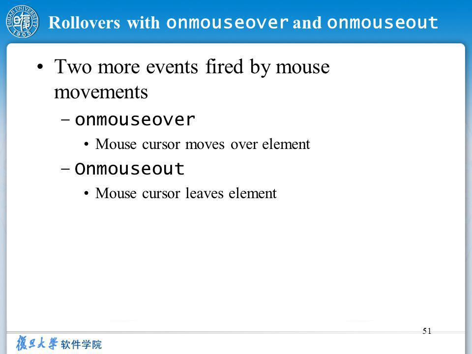 51 Rollovers with onmouseover and onmouseout Two more events fired by mouse movements –onmouseover Mouse cursor moves over element –Onmouseout Mouse c