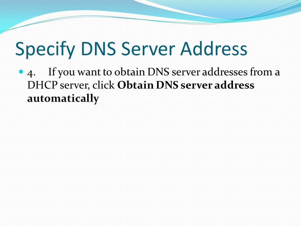 Specify DNS Server Address 4.If you want to obtain DNS server addresses from a DHCP server, click Obtain DNS server address automatically