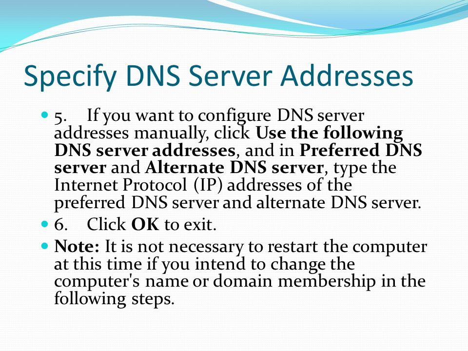 Specify DNS Server Addresses 5.If you want to configure DNS server addresses manually, click Use the following DNS server addresses, and in Preferred