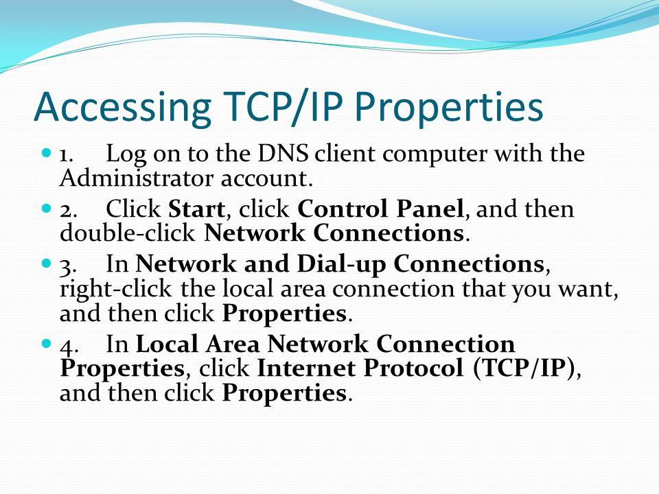 Accessing TCP/IP Properties 1.Log on to the DNS client computer with the Administrator account.
