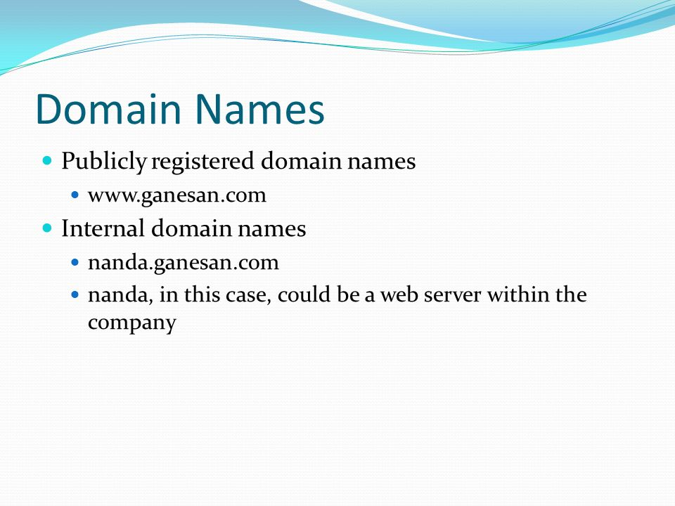 Domain Names Publicly registered domain names www.ganesan.com Internal domain names nanda.ganesan.com nanda, in this case, could be a web server within the company