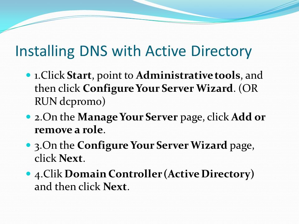 Installing DNS with Active Directory 1.Click Start, point to Administrative tools, and then click Configure Your Server Wizard. (OR RUN dcpromo) 2.On