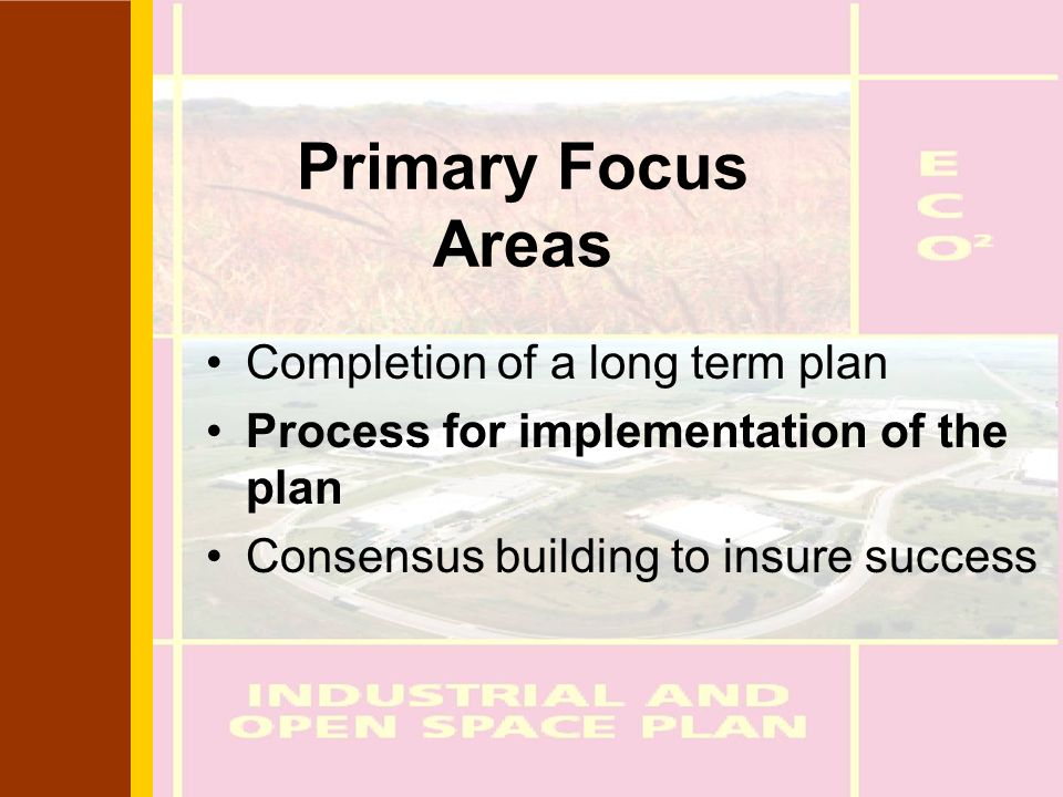 Primary Focus Areas Completion of a long term plan Process for implementation of the plan Consensus building to insure success