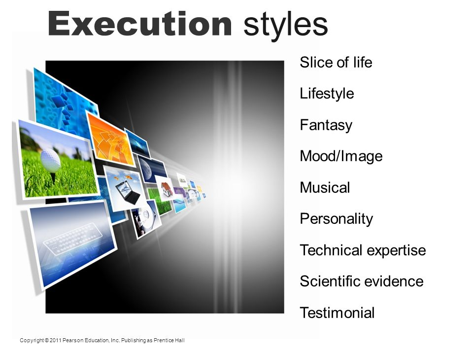 Execution styles Copyright © 2011 Pearson Education, Inc. Publishing as Prentice Hall Slice of life Lifestyle Fantasy Mood/Image Musical Personality T