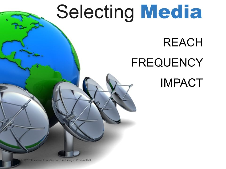 Copyright © 2011 Pearson Education, Inc. Publishing as Prentice Hall REACH FREQUENCY IMPACT Selecting Media