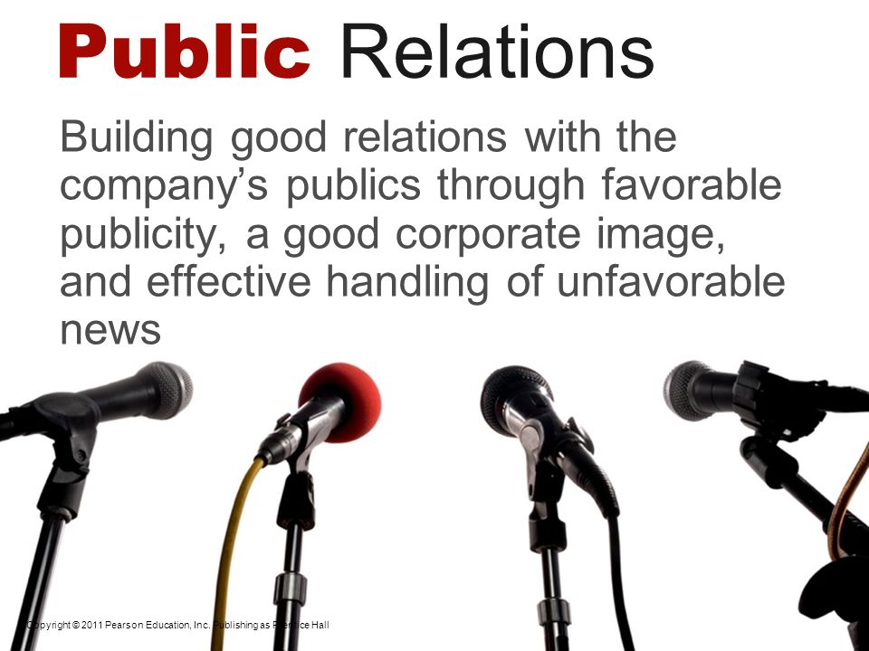 Copyright © 2011 Pearson Education, Inc. Publishing as Prentice Hall Public Relations Building good relations with the companys publics through favora