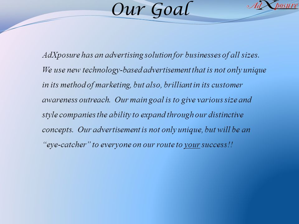 Our Goal AdXposure has an advertising solution for businesses of all sizes. We use new technology-based advertisement that is not only unique in its m