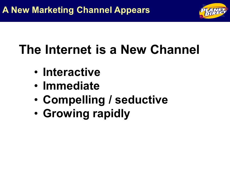 The Internet is a New Channel A New Marketing Channel Appears Interactive Immediate Compelling / seductive Growing rapidly